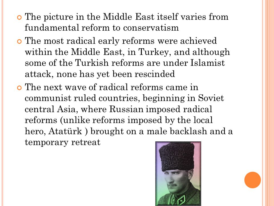 The picture in the Middle East itself varies from fundamental reform to conservatism The most radical early reforms were achieved within the Middle East, in Turkey, and although some of the Turkish reforms are under Islamist attack, none has yet been rescinded The next wave of radical reforms came in communist ruled countries, beginning in Soviet central Asia, where Russian imposed radical reforms (unlike reforms imposed by the local hero, Atatürk ) brought on a male backlash and a temporary retreat