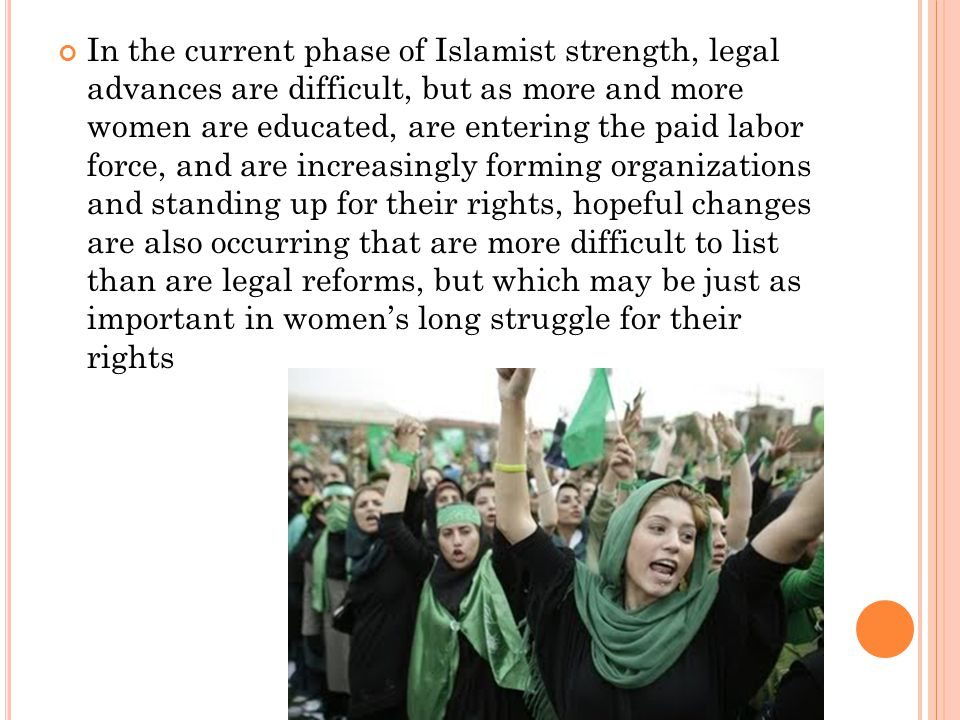 In the current phase of Islamist strength, legal advances are difficult, but as more and more women are educated, are entering the paid labor force, and are increasingly forming organizations and standing up for their rights, hopeful changes are also occurring that are more difficult to list than are legal reforms, but which may be just as important in women's long struggle for their rights