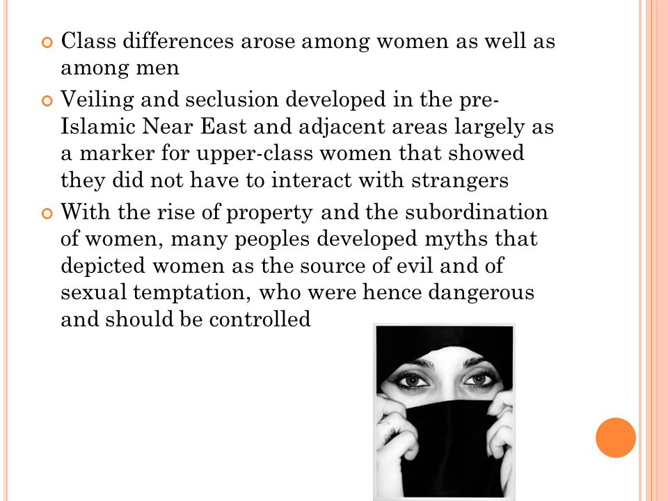 Class differences arose among women as well as among men Veiling and seclusion developed in the pre- Islamic Near East and adjacent areas largely as a marker for upper-class women that showed they did not have to interact with strangers With the rise of property and the subordination of women, many peoples developed myths that depicted women as the source of evil and of sexual temptation, who were hence dangerous and should be controlled