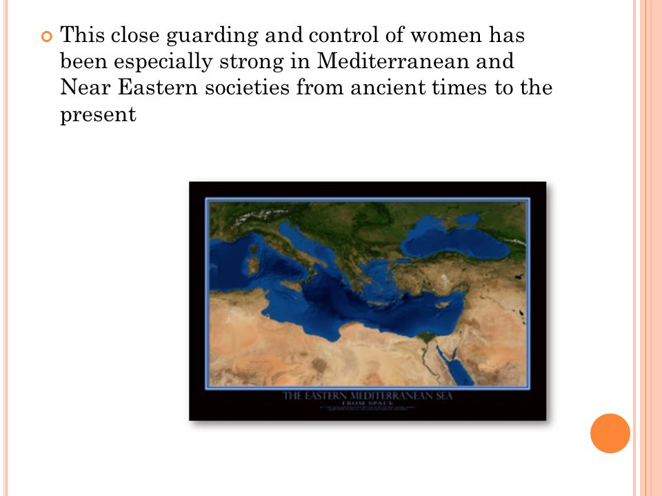 This close guarding and control of women has been especially strong in Mediterranean and Near Eastern societies from ancient times to the present
