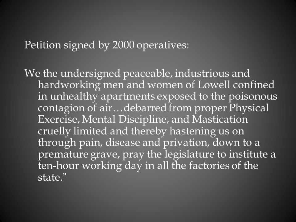 Petition signed by 2000 operatives: We the undersigned peaceable, industrious and hardworking men and women of Lowell confined in unhealthy apartments exposed to the poisonous contagion of air…debarred from proper Physical Exercise, Mental Discipline, and Mastication cruelly limited and thereby hastening us on through pain, disease and privation, down to a premature grave, pray the legislature to institute a ten-hour working day in all the factories of the state.