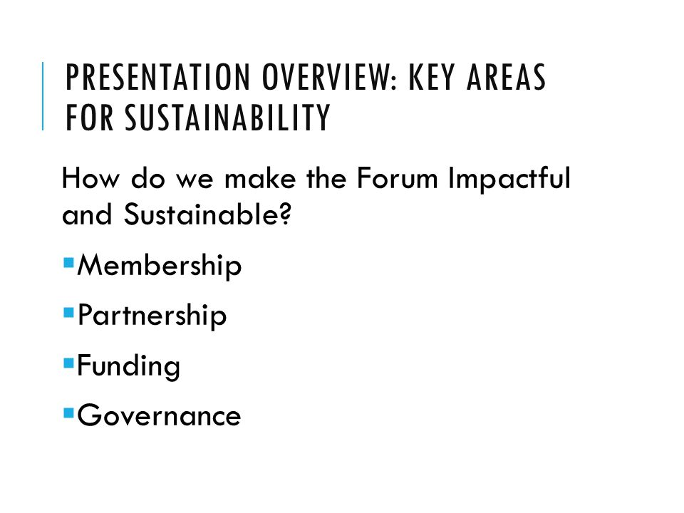 PRESENTATION OVERVIEW: KEY AREAS FOR SUSTAINABILITY How do we make the Forum Impactful and Sustainable.