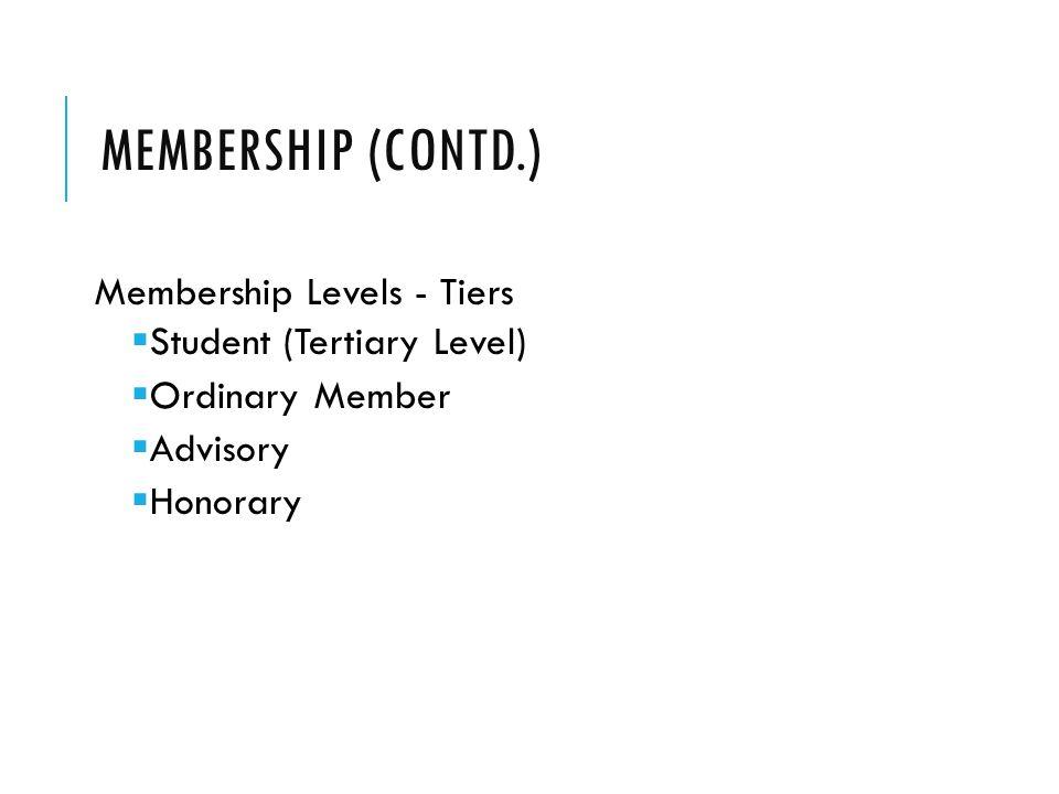 MEMBERSHIP (CONTD.) Membership Levels - Tiers  Student (Tertiary Level)  Ordinary Member  Advisory  Honorary