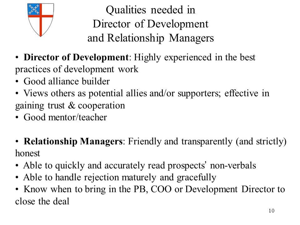 Qualities needed in Director of Development and Relationship Managers Director of Development: Highly experienced in the best practices of development work Good alliance builder Views others as potential allies and/or supporters; effective in gaining trust & cooperation Good mentor/teacher Relationship Managers: Friendly and transparently (and strictly) honest Able to quickly and accurately read prospects' non-verbals Able to handle rejection maturely and gracefully Know when to bring in the PB, COO or Development Director to close the deal 10