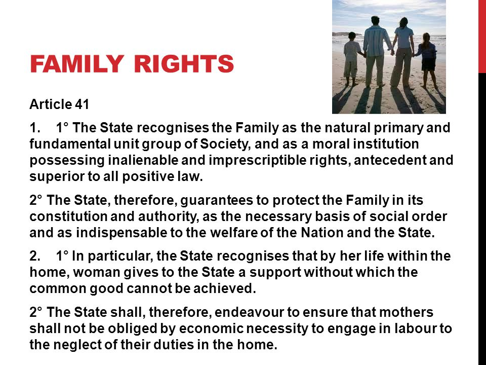 FAMILY RIGHTS Article 41 1. 1° The State recognises the Family as the natural primary and fundamental unit group of Society, and as a moral institutio