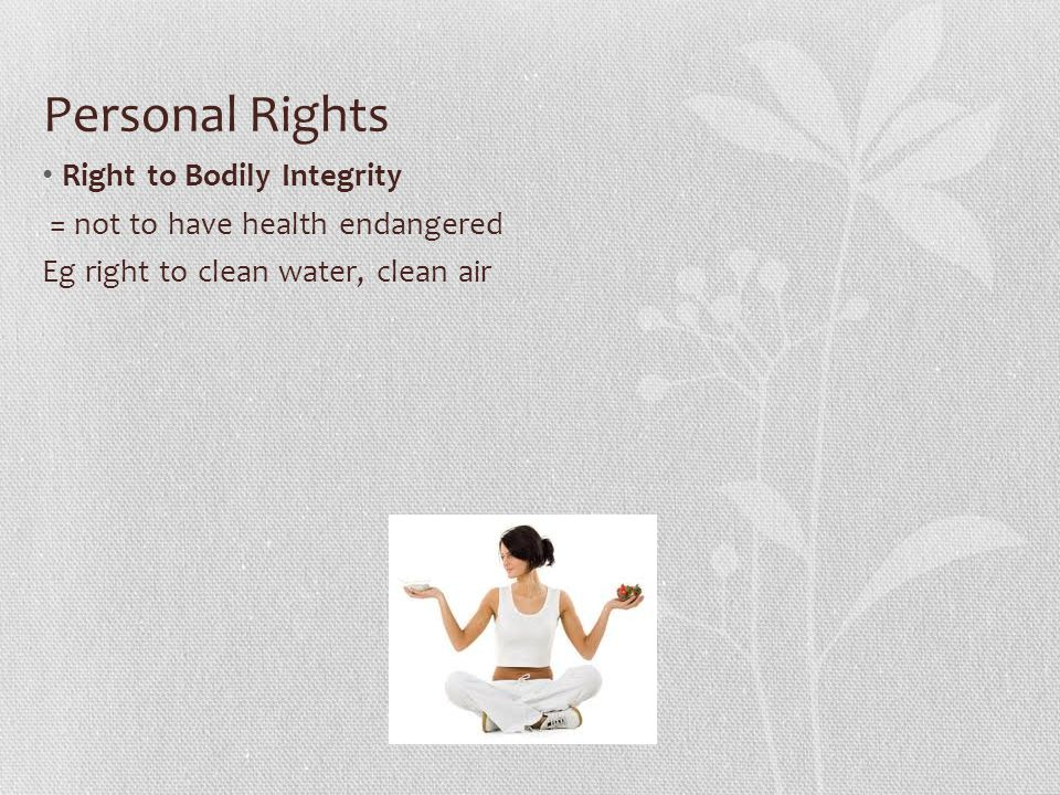 Personal Rights Right to Bodily Integrity = not to have health endangered Eg right to clean water, clean air