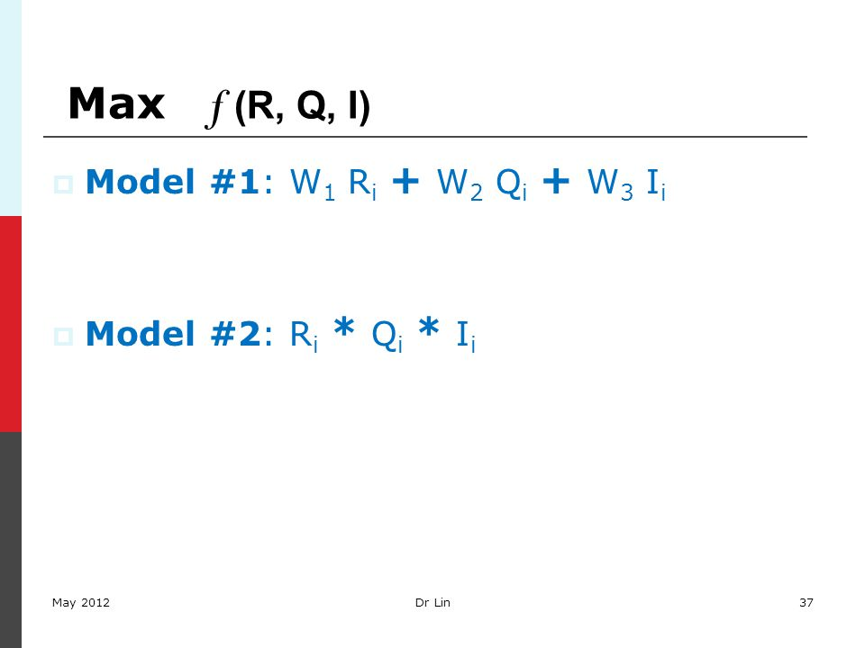 Max f (R, Q, I)  Model #1: W 1 R i + W 2 Q i + W 3 I i  Model #2: R i * Q i * I i May 2012Dr Lin37