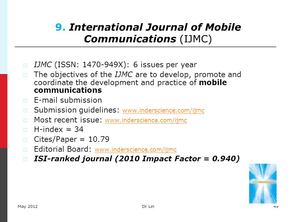 49 9. International Journal of Mobile Communications (IJMC)  IJMC (ISSN: 1470-949X): 6 issues per year  The objectives of the IJMC are to develop, p