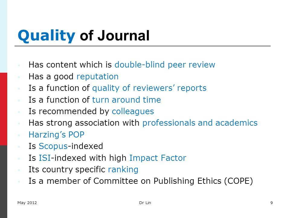 9 Quality of Journal  Has content which is double-blind peer review  Has a good reputation  Is a function of quality of reviewers' reports  Is a f