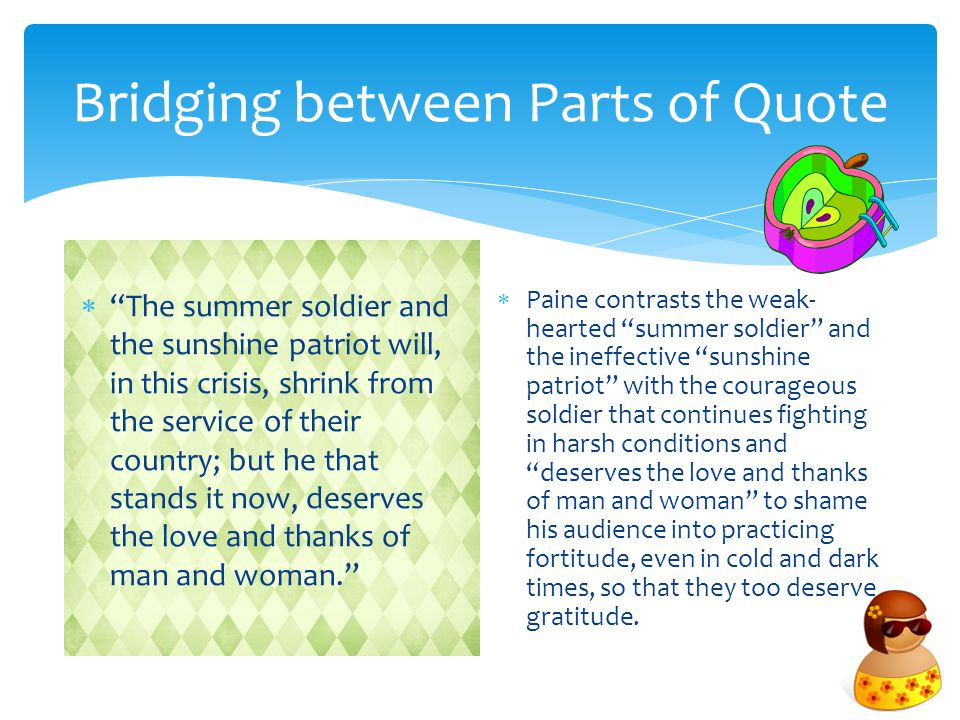 Bridging between Parts of Quote  The summer soldier and the sunshine patriot will, in this crisis, shrink from the service of their country; but he that stands it now, deserves the love and thanks of man and woman.  Paine contrasts the weak- hearted summer soldier and the ineffective sunshine patriot with the courageous soldier that continues fighting in harsh conditions and deserves the love and thanks of man and woman to shame his audience into practicing fortitude, even in cold and dark times, so that they too deserve gratitude.