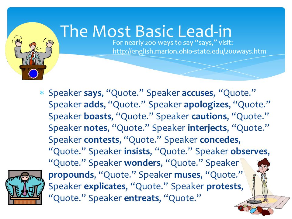 Speaker says, Quote. Speaker accuses, Quote. Speaker adds, Quote. Speaker apologizes, Quote. Speaker boasts, Quote. Speaker cautions, Quote. Speaker notes, Quote. Speaker interjects, Quote. Speaker contests, Quote. Speaker concedes, Quote. Speaker insists, Quote. Speaker observes, Quote. Speaker wonders, Quote. Speaker propounds, Quote. Speaker muses, Quote. Speaker explicates, Quote. Speaker protests, Quote. Speaker entreats, Quote. The Most Basic Lead-in For nearly 200 ways to say says, visit: http://english.marion.ohio-state.edu/200ways.htm
