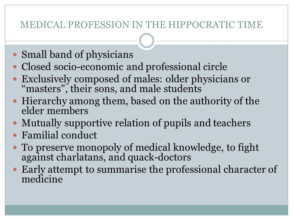 MEDICAL PROFESSION IN THE HIPPOCRATIC TIME Small band of physicians Closed socio-economic and professional circle Exclusively composed of males: older