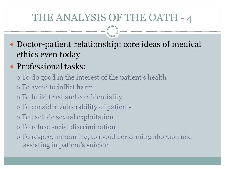 THE ANALYSIS OF THE OATH - 4 Doctor-patient relationship: core ideas of medical ethics even today Professional tasks: o To do good in the interest of