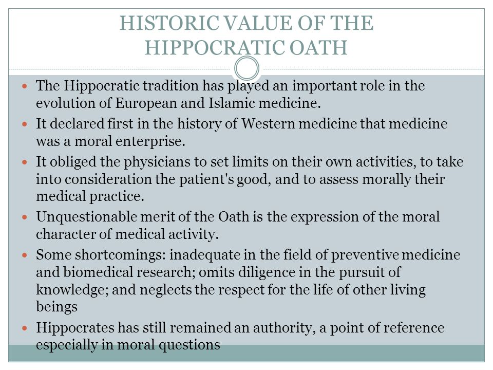 HISTORIC VALUE OF THE HIPPOCRATIC OATH The Hippocratic tradition has played an important role in the evolution of European and Islamic medicine. It de