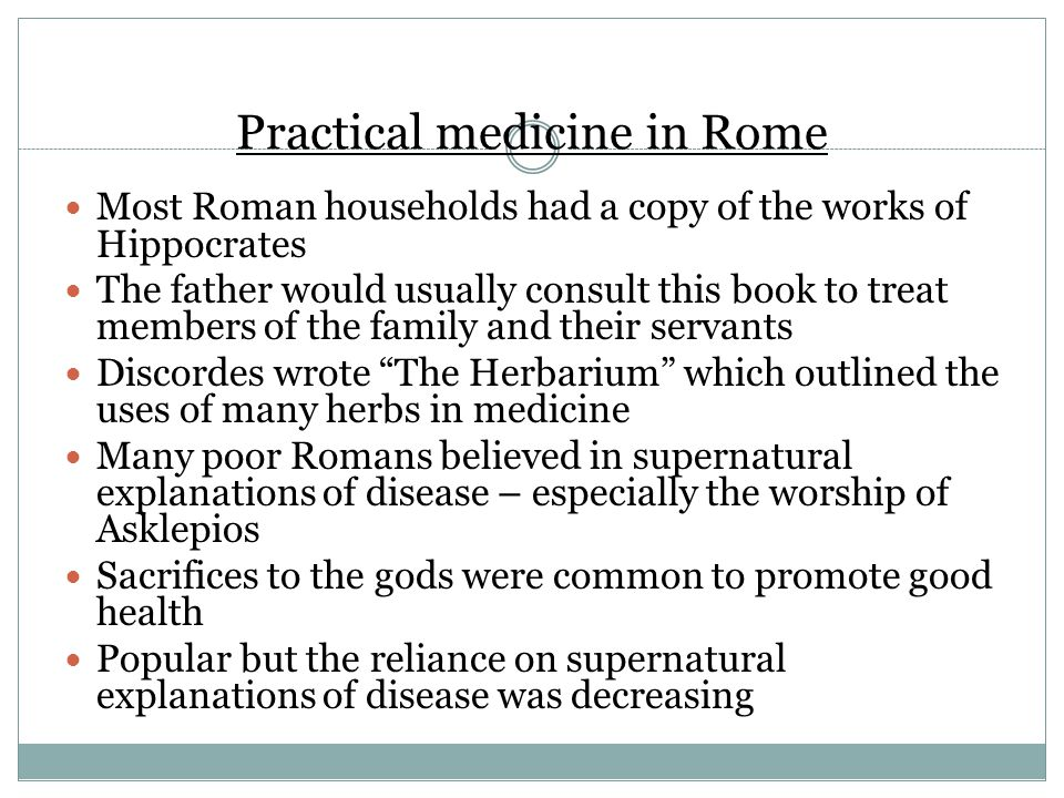 Practical medicine in Rome Most Roman households had a copy of the works of Hippocrates The father would usually consult this book to treat members of