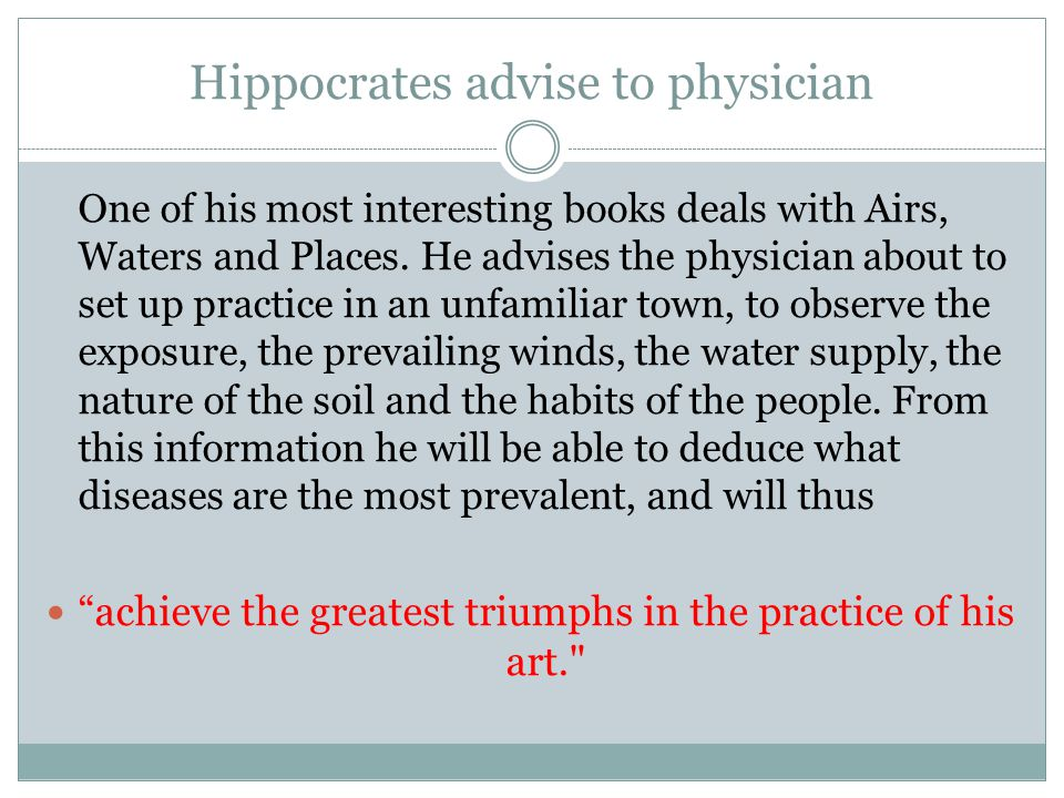 Hippocrates theory of disease When the land is oppressed by winter s storms and burned by the sun, men are hard, stubborn, and independent, with more than average intelligence in the arts, and in war of more than average courage. From a study of the natural history of disease, Hippocrates was able to forecast how the symptoms would develop, and whether a fatal issue was likely to result.