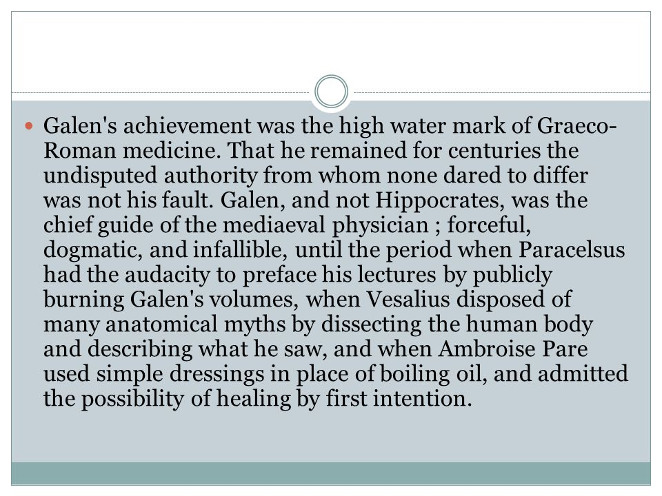 Galen's achievement was the high water mark of Graeco- Roman medicine. That he remained for centuries the undisputed authority from whom none dared to