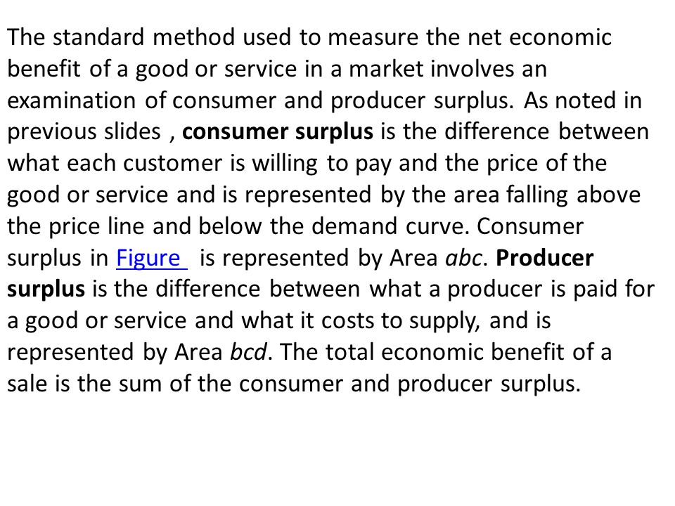 The standard method used to measure the net economic benefit of a good or service in a market involves an examination of consumer and producer surplus.