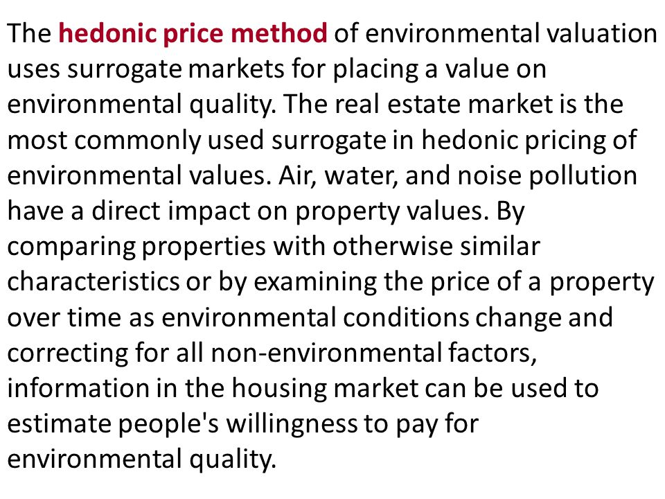 The hedonic price method of environmental valuation uses surrogate markets for placing a value on environmental quality.