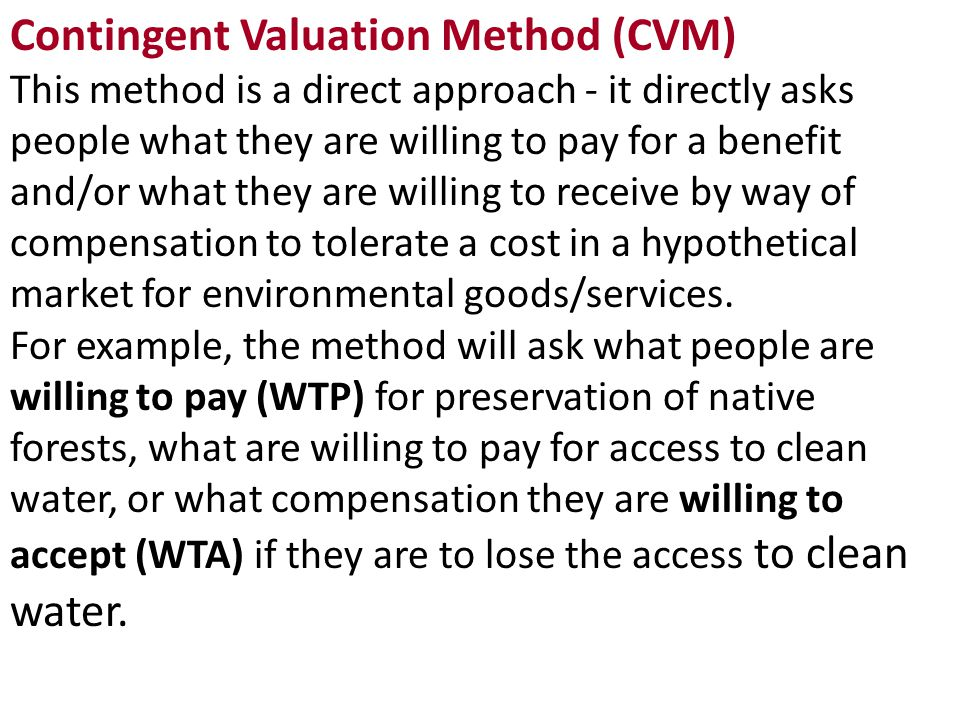 Contingent Valuation Method (CVM) This method is a direct approach - it directly asks people what they are willing to pay for a benefit and/or what they are willing to receive by way of compensation to tolerate a cost in a hypothetical market for environmental goods/services.