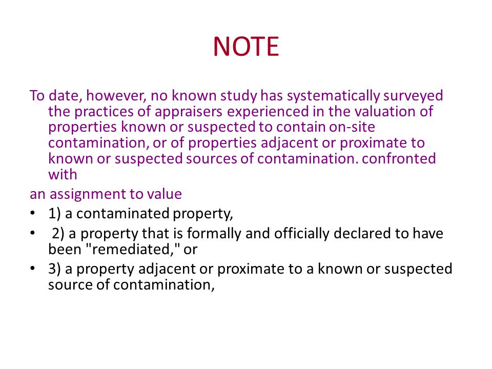NOTE To date, however, no known study has systematically surveyed the practices of appraisers experienced in the valuation of properties known or suspected to contain on-site contamination, or of properties adjacent or proximate to known or suspected sources of contamination.
