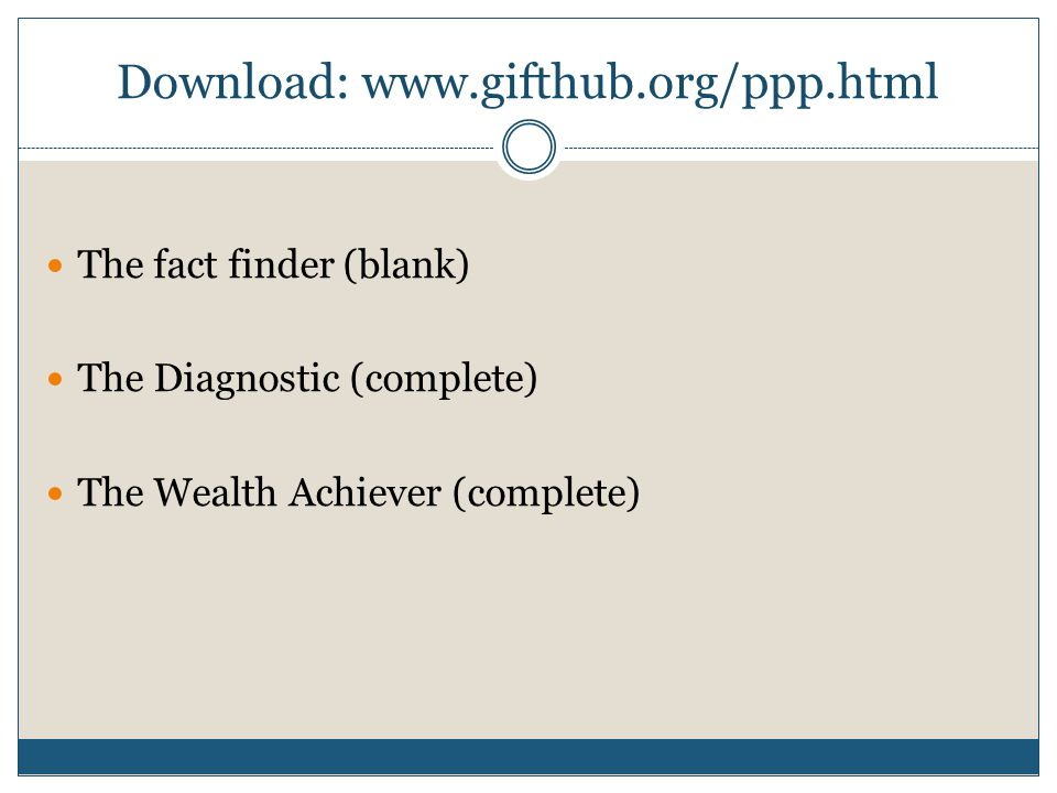 Download: www.gifthub.org/ppp.html The fact finder (blank) The Diagnostic (complete) The Wealth Achiever (complete)