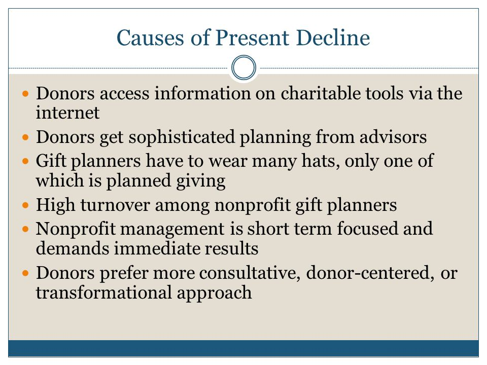 Causes of Present Decline Donors access information on charitable tools via the internet Donors get sophisticated planning from advisors Gift planners have to wear many hats, only one of which is planned giving High turnover among nonprofit gift planners Nonprofit management is short term focused and demands immediate results Donors prefer more consultative, donor-centered, or transformational approach