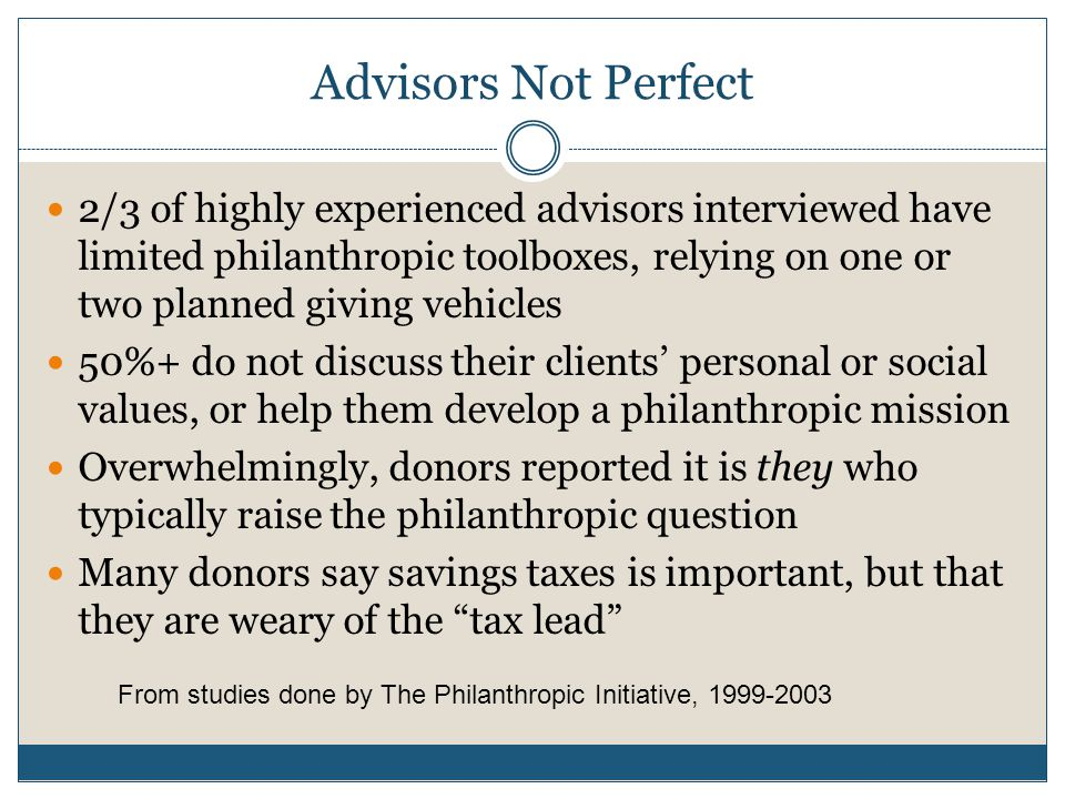 Advisors Not Perfect 2/3 of highly experienced advisors interviewed have limited philanthropic toolboxes, relying on one or two planned giving vehicles 50%+ do not discuss their clients' personal or social values, or help them develop a philanthropic mission Overwhelmingly, donors reported it is they who typically raise the philanthropic question Many donors say savings taxes is important, but that they are weary of the tax lead From studies done by The Philanthropic Initiative, 1999-2003