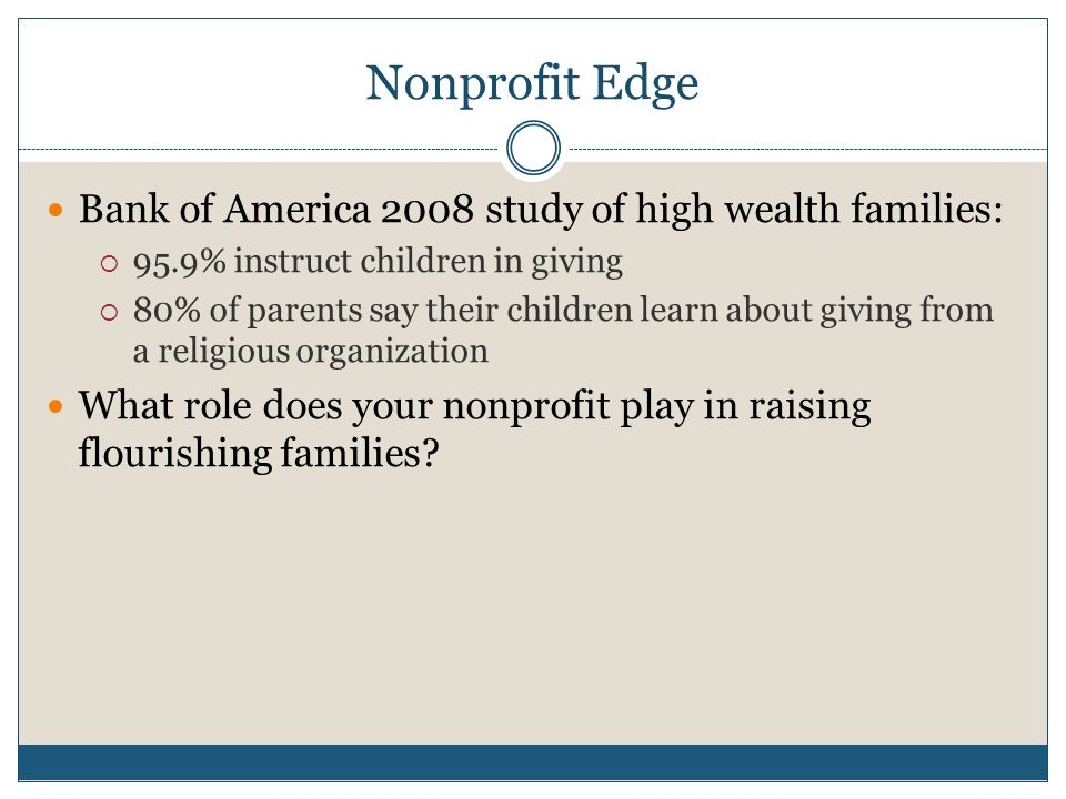Nonprofit Edge Bank of America 2008 study of high wealth families:  95.9% instruct children in giving  80% of parents say their children learn about giving from a religious organization What role does your nonprofit play in raising flourishing families