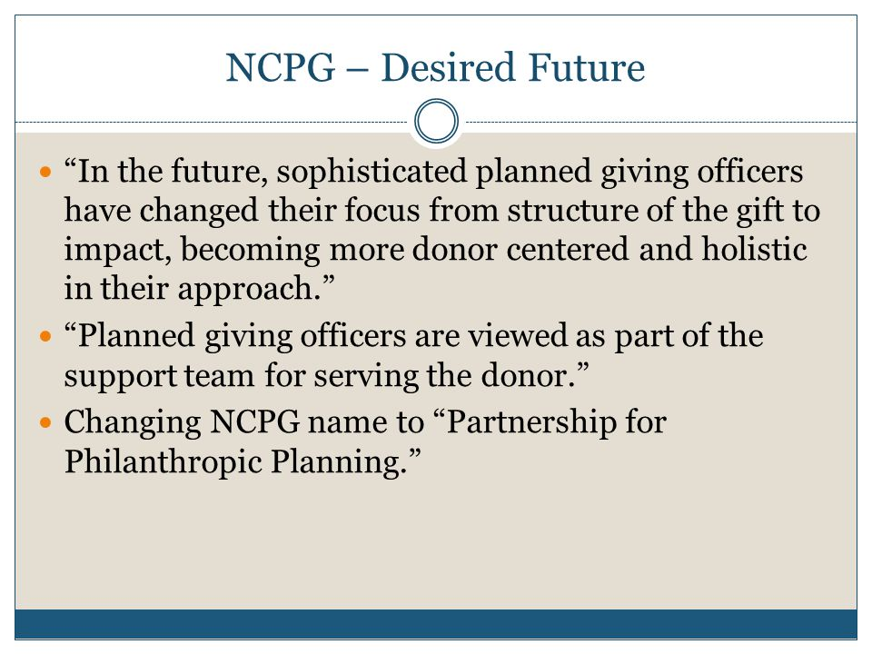 NCPG – Desired Future In the future, sophisticated planned giving officers have changed their focus from structure of the gift to impact, becoming more donor centered and holistic in their approach. Planned giving officers are viewed as part of the support team for serving the donor. Changing NCPG name to Partnership for Philanthropic Planning.