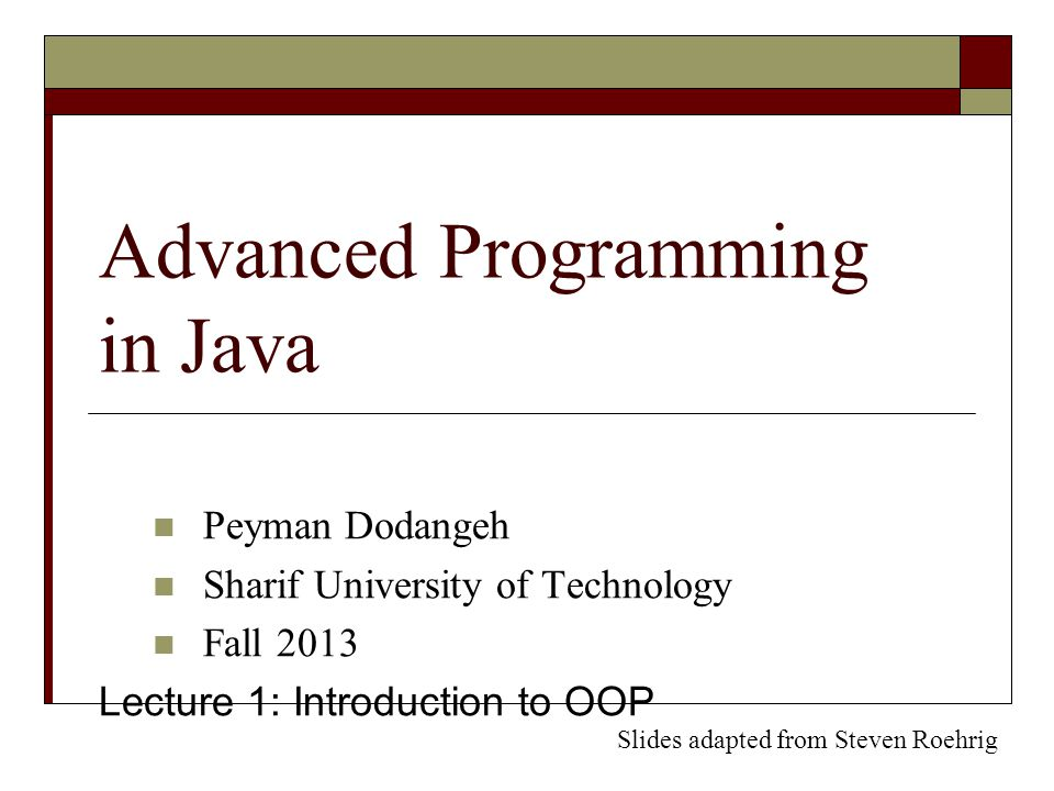Advanced Programming in Java Peyman Dodangeh Sharif University of Technology Fall 2013 Lecture 1: Introduction to OOP Slides adapted from Steven Roehrig