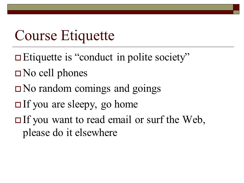 Course Etiquette  Etiquette is conduct in polite society  No cell phones  No random comings and goings  If you are sleepy, go home  If you want to read email or surf the Web, please do it elsewhere