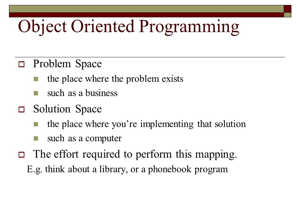 Object Oriented Programming  Problem Space the place where the problem exists such as a business  Solution Space the place where you're implementing that solution such as a computer  The effort required to perform this mapping.