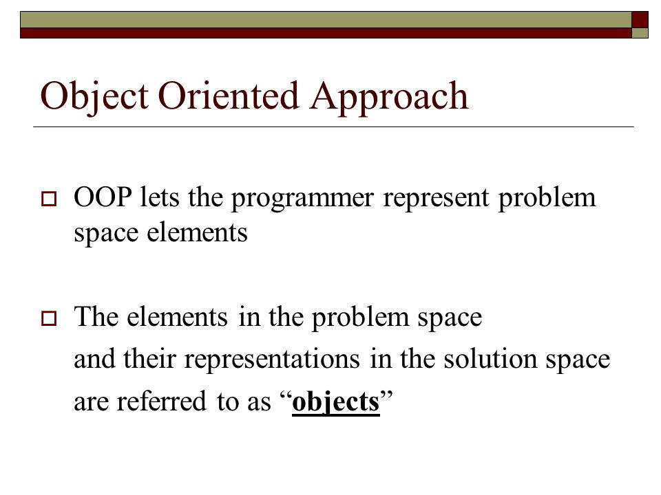 Object Oriented Approach  OOP lets the programmer represent problem space elements  The elements in the problem space and their representations in the solution space are referred to as objects