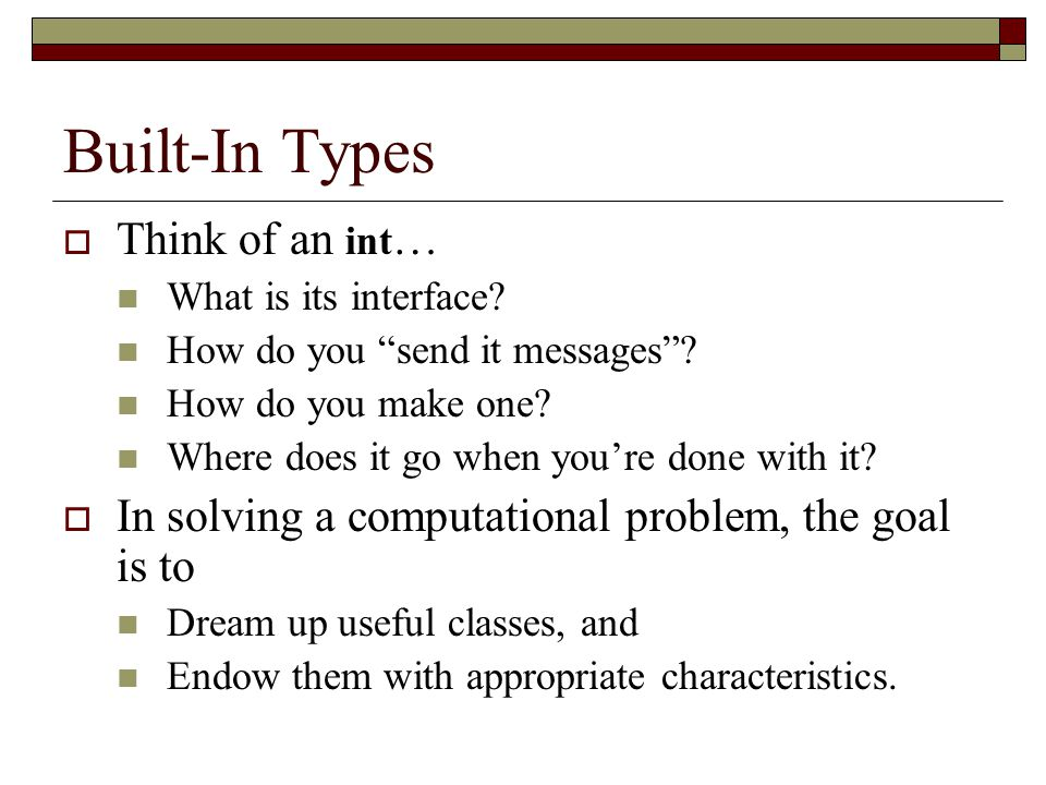 """Built-In Types  Think of an int … What is its interface? How do you """"send it messages""""? How do you make one? Where does it go when you're done with i"""