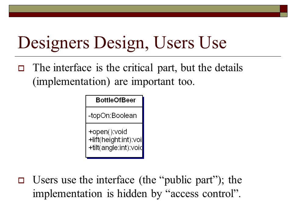 Designers Design, Users Use  The interface is the critical part, but the details (implementation) are important too.