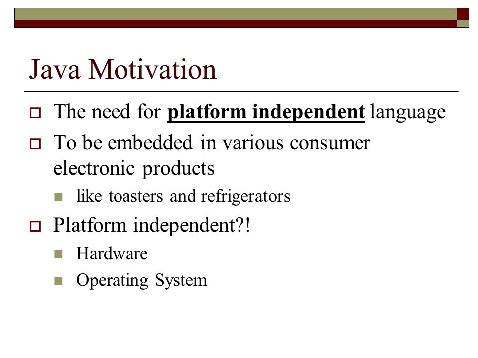 Java Motivation  The need for platform independent language  To be embedded in various consumer electronic products like toasters and refrigerators  Platform independent?.