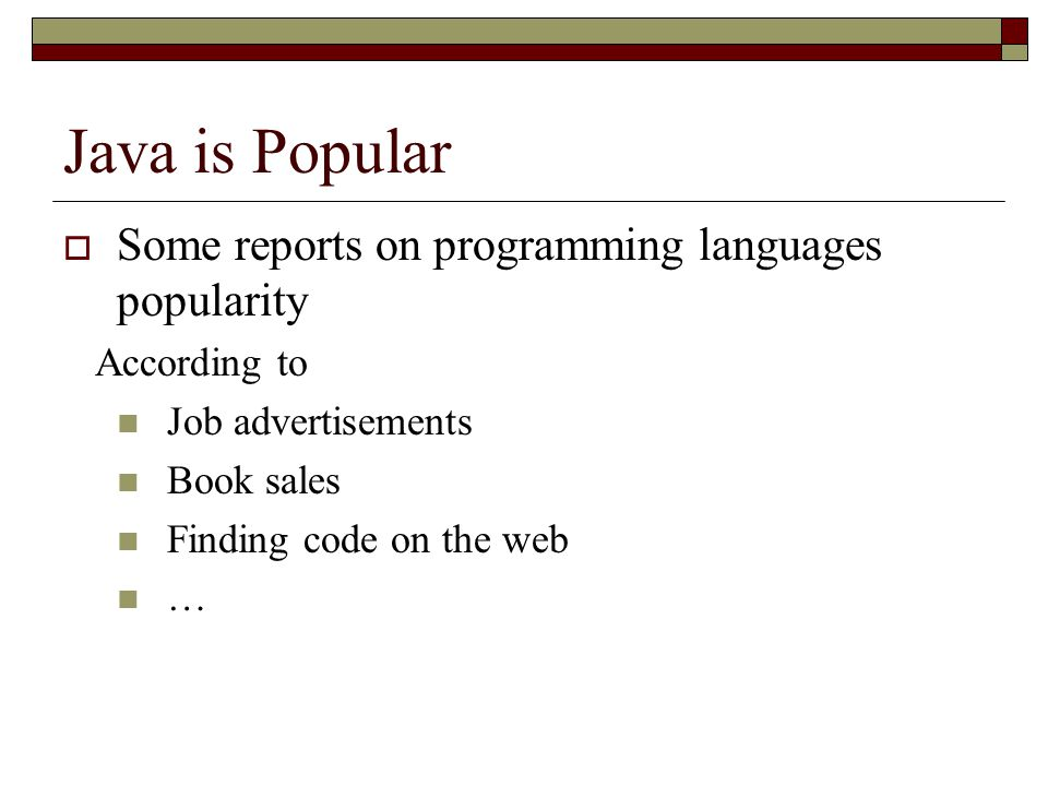 Java is Popular  Some reports on programming languages popularity According to Job advertisements Book sales Finding code on the web …