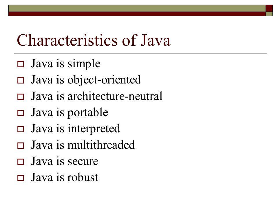Characteristics of Java  Java is simple  Java is object-oriented  Java is architecture-neutral  Java is portable  Java is interpreted  Java is multithreaded  Java is secure  Java is robust