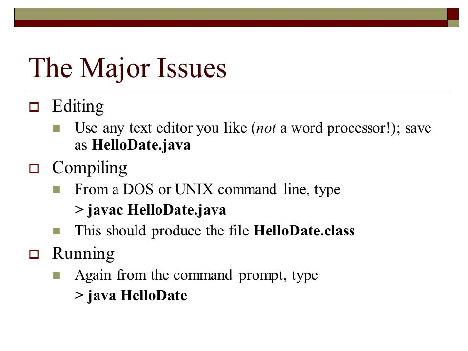 The Major Issues  Editing Use any text editor you like (not a word processor!); save as HelloDate.java  Compiling From a DOS or UNIX command line, type > javac HelloDate.java This should produce the file HelloDate.class  Running Again from the command prompt, type > java HelloDate