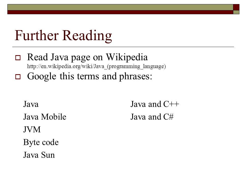 Further Reading  Read Java page on Wikipedia http://en.wikipedia.org/wiki/Java_(programming_language)  Google this terms and phrases: Java Java Mobile JVM Byte code Java Sun Java and C++ Java and C#