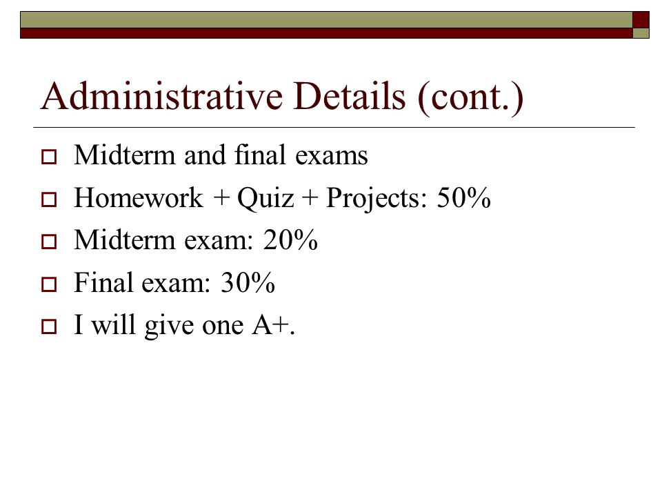 Administrative Details (cont.)  Midterm and final exams  Homework + Quiz + Projects: 50%  Midterm exam: 20%  Final exam: 30%  I will give one A+.