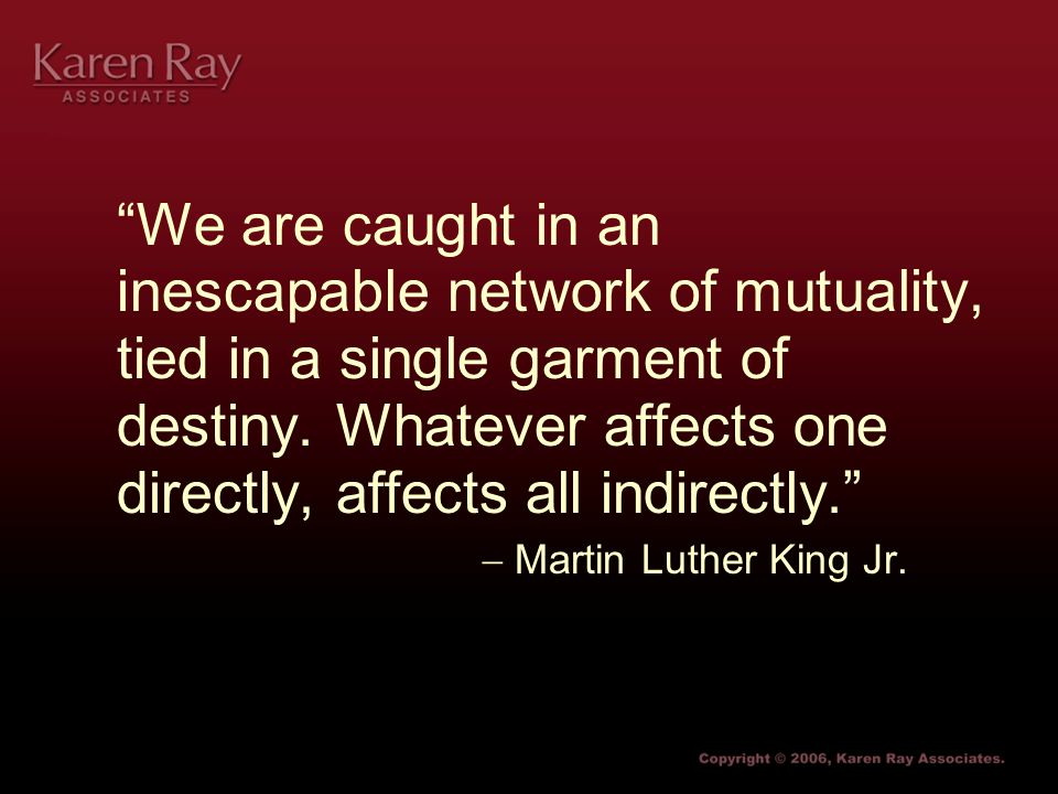 We are caught in an inescapable network of mutuality, tied in a single garment of destiny.
