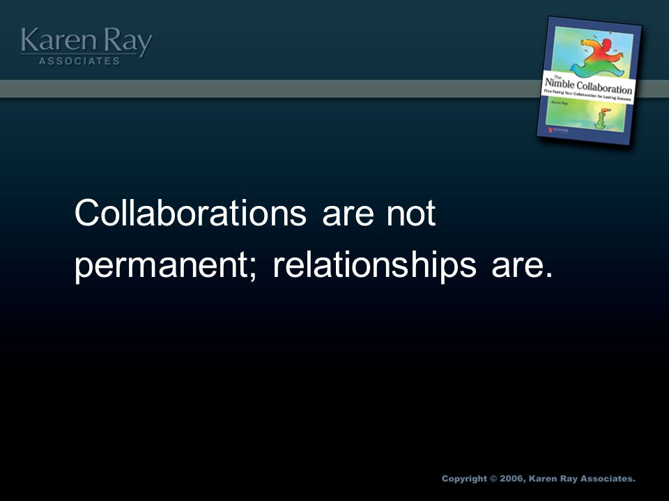 Collaborations are not permanent; relationships are.