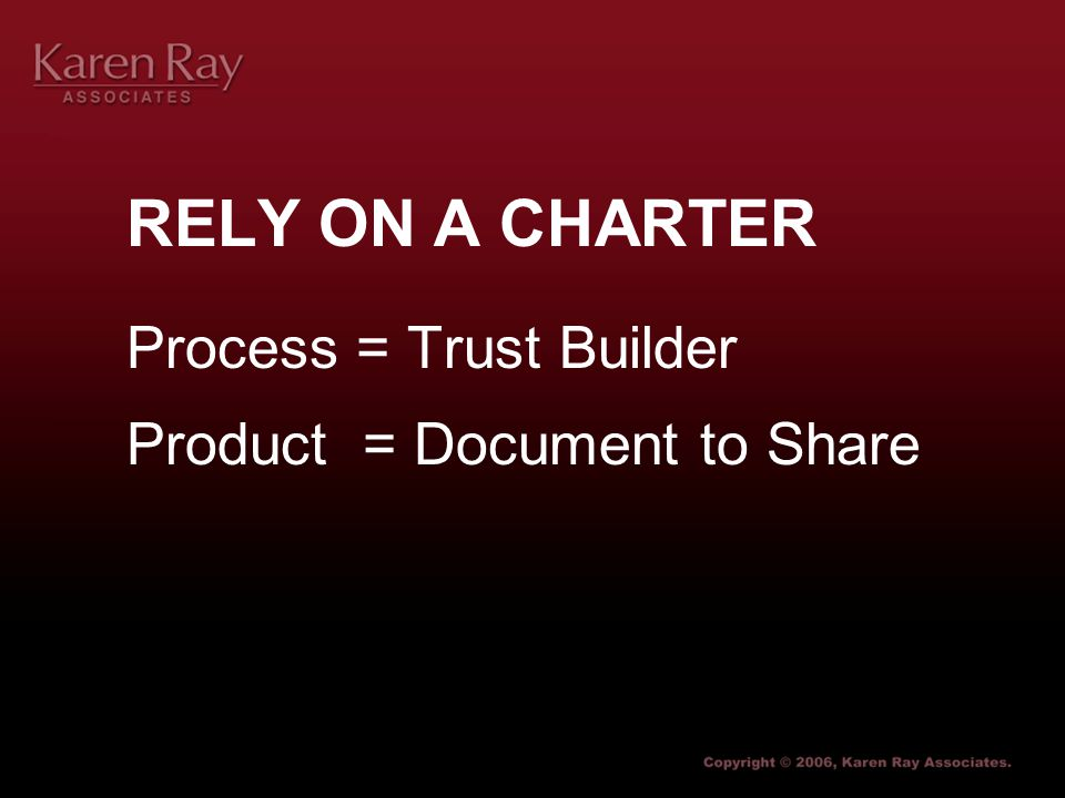 RELY ON A CHARTER Process = Trust Builder Product = Document to Share