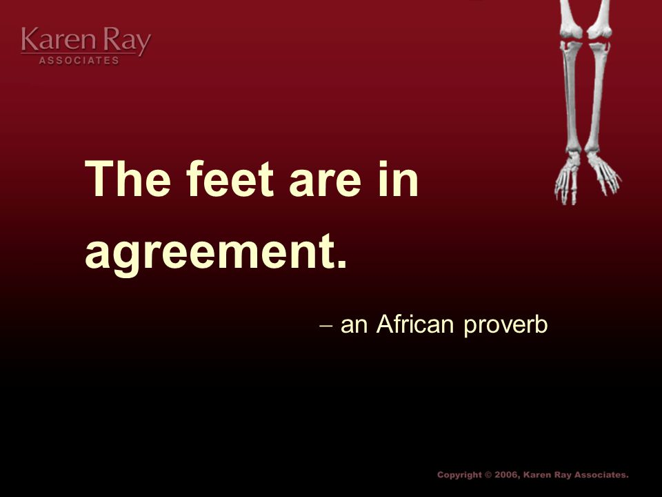 The feet are in agreement.  an African proverb