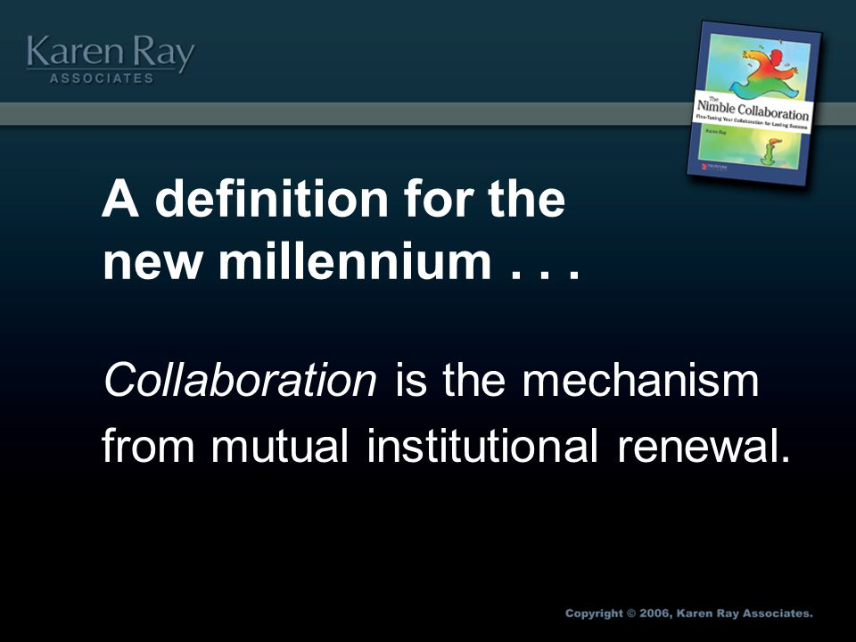 A definition for the new millennium... Collaboration is the mechanism from mutual institutional renewal.