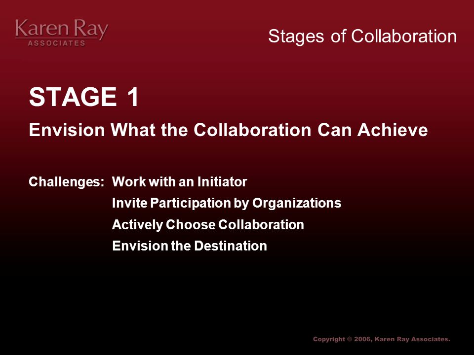 Stages of Collaboration STAGE 1 Envision What the Collaboration Can Achieve Challenges:Work with an Initiator Invite Participation by Organizations Actively Choose Collaboration Envision the Destination