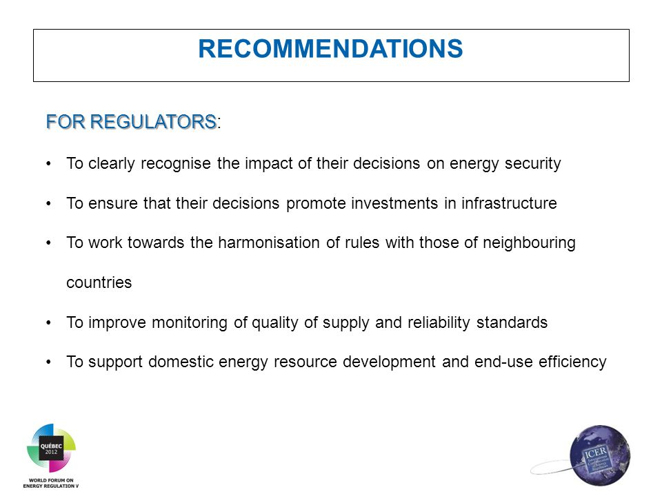 RECOMMENDATIONS FOR REGULATORS FOR REGULATORS: To clearly recognise the impact of their decisions on energy security To ensure that their decisions pr