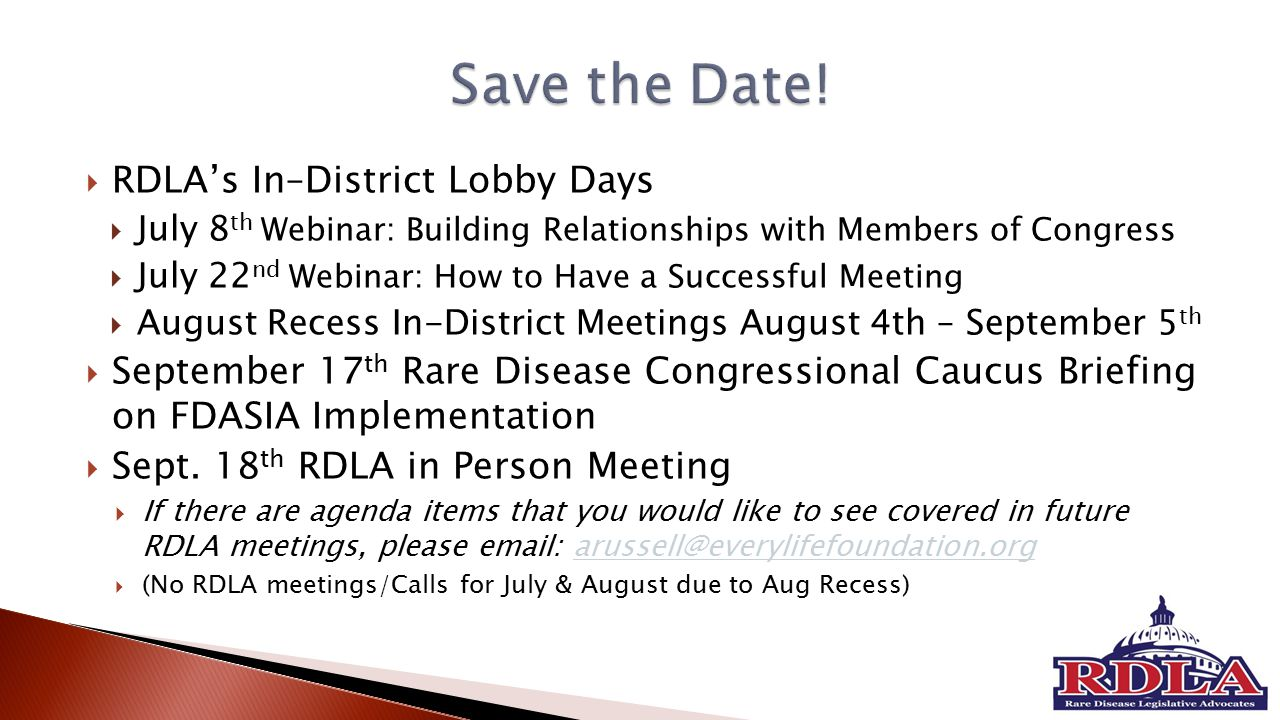  RDLA's In–District Lobby Days  July 8 th Webinar: Building Relationships with Members of Congress  July 22 nd Webinar: How to Have a Successful Meeting  August Recess In-District Meetings August 4th – September 5 th  September 17 th Rare Disease Congressional Caucus Briefing on FDASIA Implementation  Sept.